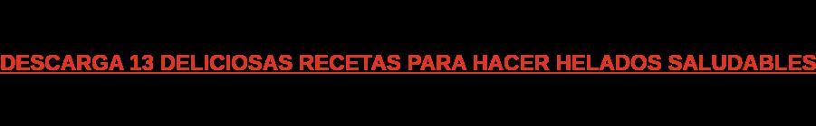 DESCARGA 13 DELICIOSAS RECETAS PARA HACER HELADOS SALUDABLES
