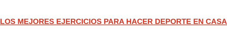 LOS MEJORES EJERCICIOS PARA HACER DEPORTE EN CASA