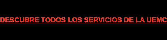 DESCUBRE TODOS LOS SERVICIOS DE LA UEMC