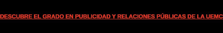 DESCUBRE EL GRADO EN PUBLICIDAD Y RELACIONES PÚBLICAS DE LA UEMC