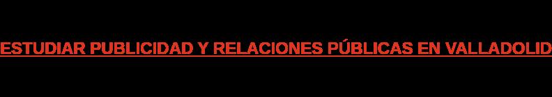 ESTUDIAR PUBLICIDAD Y RELACIONES PÚBLICAS EN VALLADOLID