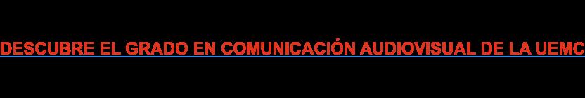 DESCUBRE EL GRADO EN COMUNICACIÓN AUDIOVISUAL DE LA UEMC