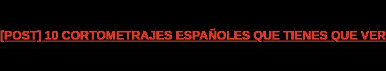 [POST] 10 CORTOMETRAJES ESPAÑOLES QUE TIENES QUE VER