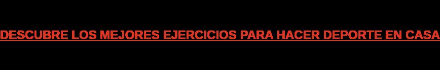 DESCUBRE LOS MEJORES EJERCICIOS PARA HACER DEPORTE EN CASA