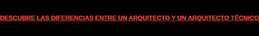 DESCUBRE LAS DIFERENCIAS ENTRE UN ARQUITECTO Y UN ARQUITECTO TÉCNICO