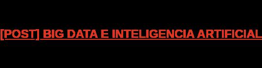 [POST] BIG DATA E INTELIGENCIA ARTIFICIAL