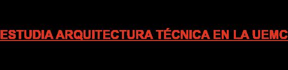 ESTUDIA ARQUITECTURA TÉCNICA EN LA UEMC
