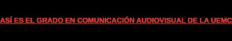 ASÍ ES EL GRADO EN COMUNICACIÓN AUDIOVISUAL DE LA UEMC