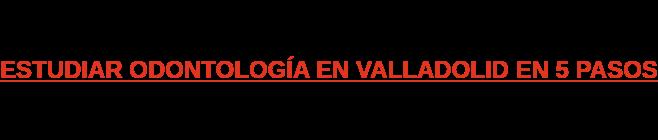 ESTUDIAR ODONTOLOGÍA EN VALLADOLID EN 5 PASOS