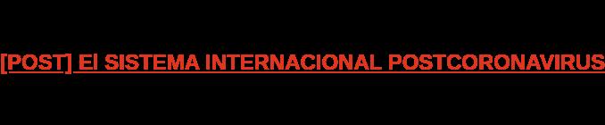 [POST] El SISTEMA INTERNACIONAL POSTCORONAVIRUS