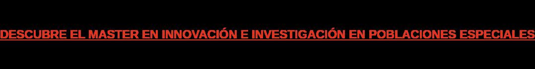 DESCUBRE EL MASTER EN INNOVACIÓN E INVESTIGACIÓN EN POBLACIONES ESPECIALES
