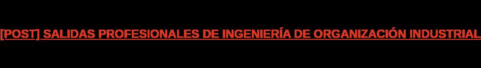 [POST] SALIDAS PROFESIONALES DE INGENIERÍA DE ORGANIZACIÓN INDUSTRIAL