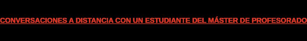 CONVERSACIONES A DISTANCIA CON UN ESTUDIANTE DEL MÁSTER DE PROFESORADO