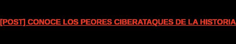 [POST] CONOCE LOS PEORES CIBERATAQUES DE LA HISTORIA