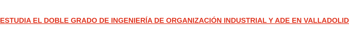ESTUDIA EL DOBLE GRADO DE INGENIERÍA DE ORGANIZACIÓN INDUSTRIAL Y ADE EN  VALLADOLID