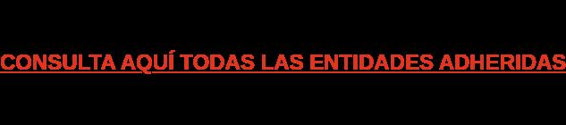 CONSULTA AQUÍ TODAS LAS ENTIDADES ADHERIDAS