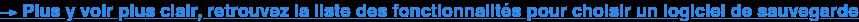 →Plus y voir plus clair, retrouvez la liste des fonctionnalités pour choisir  un logiciel de sauvegarde