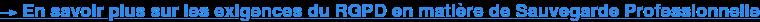→En savoir plus sur les exigences du RGPD en matière de Sauvegarde  Professionnelle