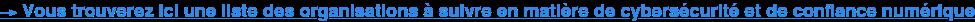 →Vous trouverez ici une liste des organisations à suivre en matière de  cybersécurité et de confiance numérique