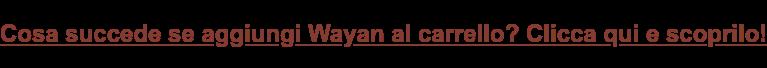 Cosa succede se aggiungi Wayan al carrello? Clicca qui e scoprilo!