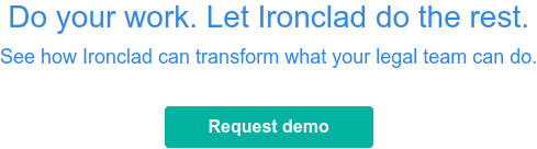 Do your work. Let Ironclad do the rest.See how Ironclad can transform what your  legal team can do.  Request demo