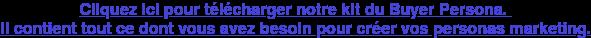 Cliquez ici pour téléchargernotre kit du Buyer Persona.  Il contient tout ce dont vous avez besoin pour créer vos personas marketing.