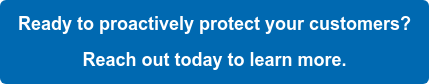 Ready to proactively protect your customers?  Reach out today to learn more.
