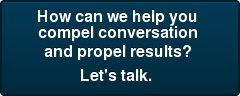 How can we help you  compel conversation  and propel results?  Let's talk.