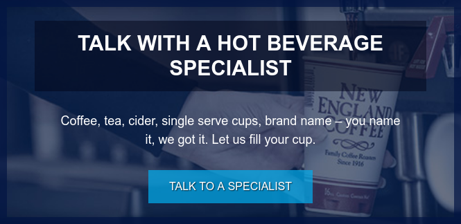 Talk with a Hot Beverage Specialist  Coffee, tea, cider, single serve cups, brand name – you name it, we got it.  Let us fill your cup. Talk to a Specialist