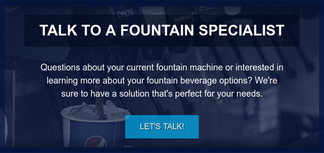 Talk to a Fountain Specialist  Questions about your current fountain machine or interested in learning more  about your fountain beverage options? We're sure to have a solution that's  perfect for your needs. Let's Talk!