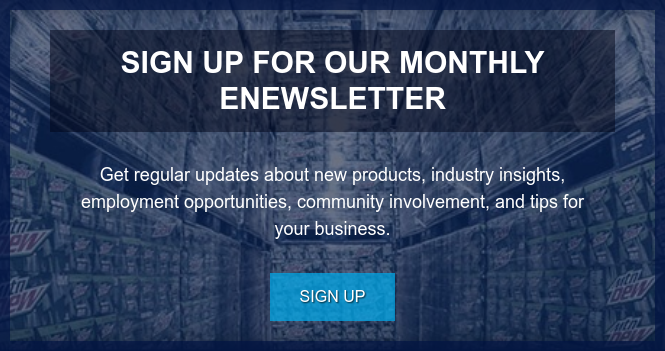 Sign Up for our Monthly eNewsletter  Get regular updates about new products, industry insights, employment  opportunities, community involvement, and tips for your business. Sign Up