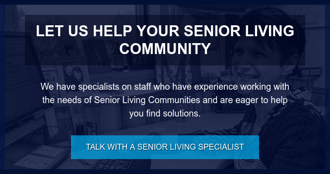 Let us Help Your Senior Living Community  We have specialists on staff who have experience working with the needs of  Senior Living Communities and are eager to help you find solutions. Talk with a Senior Living Specialist