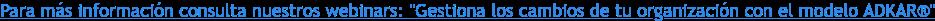 """Para más información consulta nuestros webinars:""""Gestiona los cambios de tu  organización con el modelo ADKAR"""""""