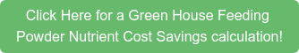 Click Here for a Green House Feeding  Powder Nutrient Cost Savings calculation!