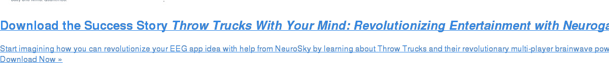 Download the Success Story Throw Trucks With Your Mind: Revolutionizing Entertainment with Neurogaming Start imagining how you can revolutionize your EEG app idea with help from NeuroSky by learning about Throw Trucks and their revolutionary multi-player brainwavepowered game. Download Now »