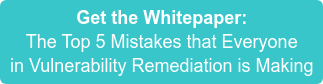 Get the Whitepaper: The Top 5 Mistakes that Everyone  in Vulnerability Remediation is Making