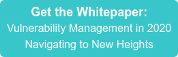 Get the Whitepaper: Vulnerability Management in 2020 Navigating to New Heights