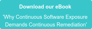 Download our eBook  'Why Continuous Software Exposure   Demands Continuous Remediation'