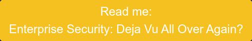 Read me: Enterprise Security: Deja Vu All Over Again?