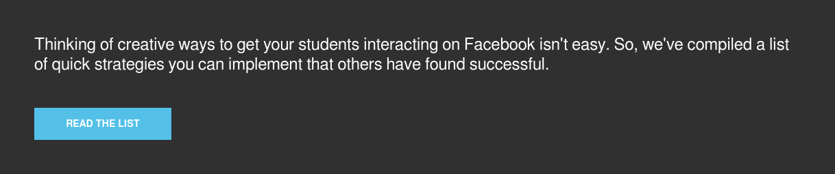 Thinking of creative ways to get your students interacting on Facebook isn't  easy. So, we've compiled a list of quick strategies you can implement that  others have found successful. Read the list