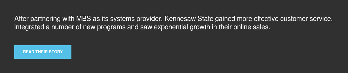 After partnering with MBS as its systems provider, Kennesaw State gained more  effective customer service, integrated a number of new programs and saw  exponential growth in their online sales. Read their story