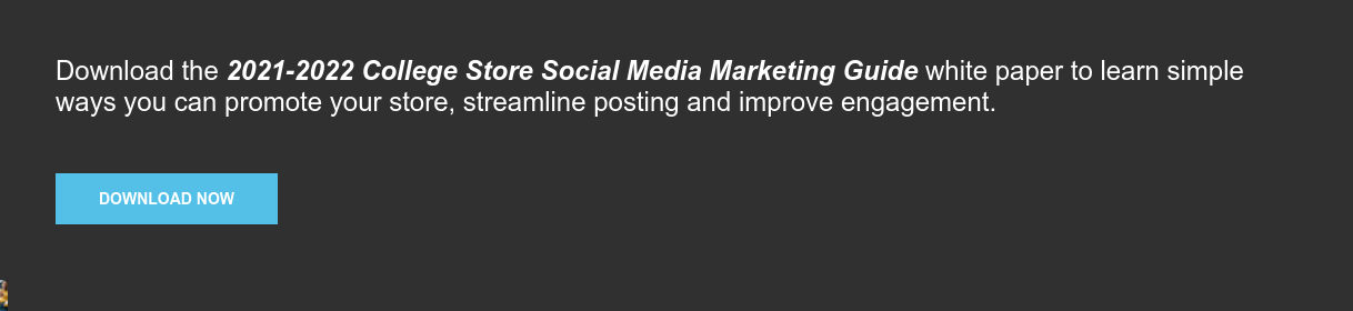 Download the 2021-2022 College Store Social Media Marketing Guide white paper  to learn simple ways you can promote your store, streamline posting and improve  engagement. Download Now