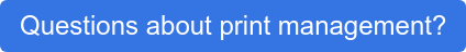 Questions about print management?