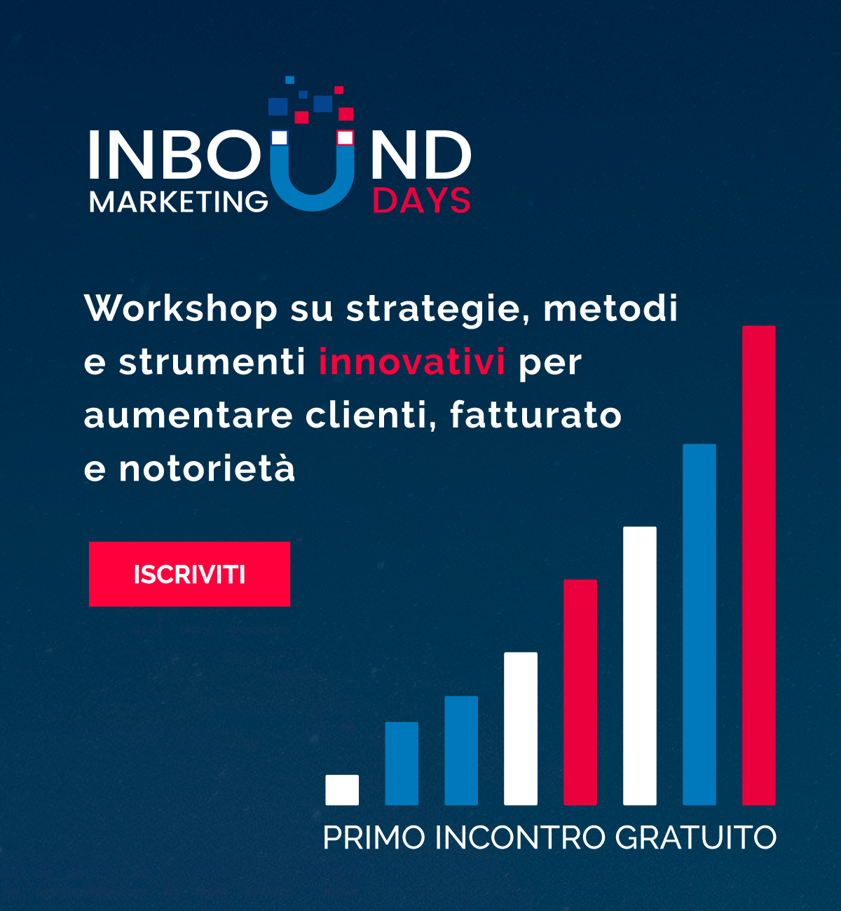 ISCRIVITI  Scopri le strategie per aumentare il numero dei contatti e delle vendite  attraverso l'Inbound Marketing.