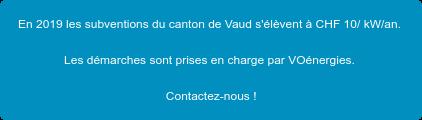 En 2019les subventions du canton de Vaud s'élèvent à CHF 10/ kW/an.  Les démarches sont prises en charge par VOénergies.  Contactez-nous !