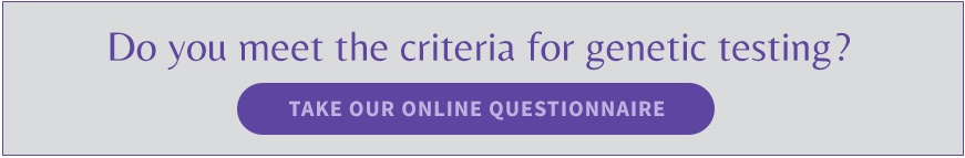 Do you meet the criteria for genetic testing? Take our online questionnaire.