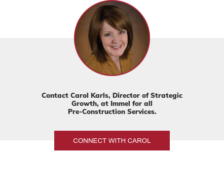 Contact Carol Karls, Director of Strategic Growth, at Immel for all  Pre-Construction Services. Connect with Carol