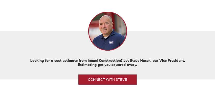 Looking for a cost estimate from Immel Construction? Let Steve Hucek, our Vice  President, Estimating get you squared away. Connect with Steve