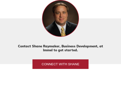 Contact Shane Raymaker, Business Development, at Immel to get started. Connect with Shane