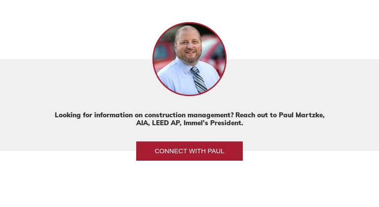 Looking for information on construction management? Reach out to Paul Martzke,  AIA, LEED AP, Immel's President. Connect with Paul
